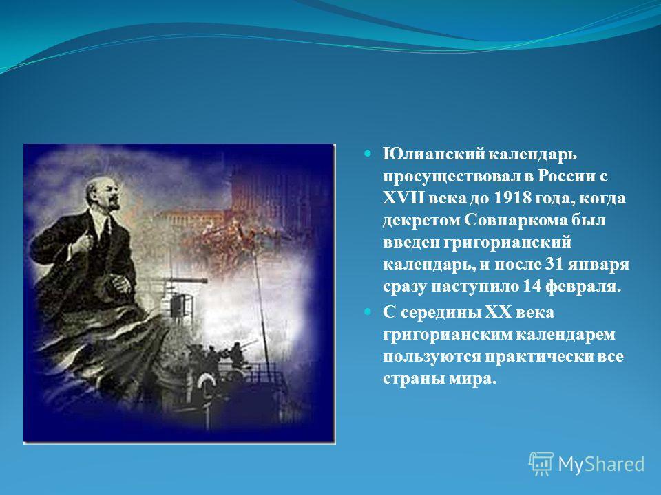 Юлианский календарь просуществовал в России с XVII века до 1918 года, когда декретом Совнаркома был введен григорианский календарь, и после 31 января сразу наступило 14 февраля. С середины ХХ века григорианским календарем пользуются практически все с