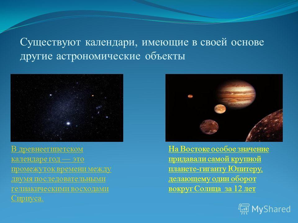 Существуют календари, имеющие в своей основе другие астрономические объекты В древнеегипетском календаре год это промежуток времени между двумя последовательными гелиакическими восходами Сириуса. На Востоке особое значение придавали самой крупной пла