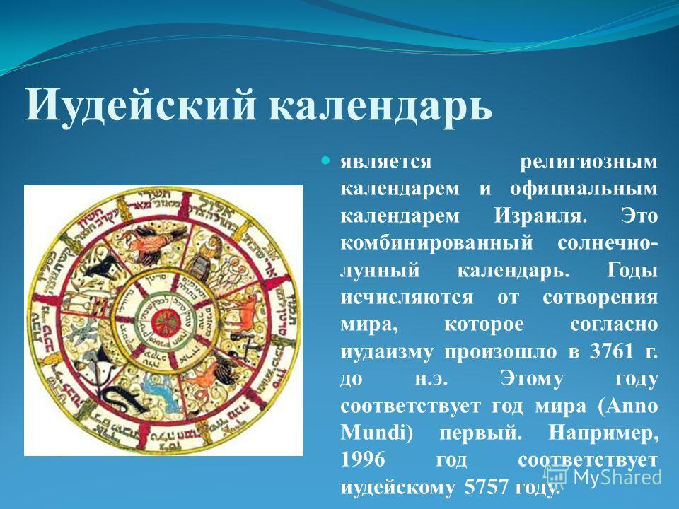 Иудейский календарь является религиозным календарем и официальным календарем Израиля. Это комбинированный солнечно- лунный календарь. Годы исчисляются от сотворения мира, которое согласно иудаизму произошло в 3761 г. до н.э. Этому году соответствует
