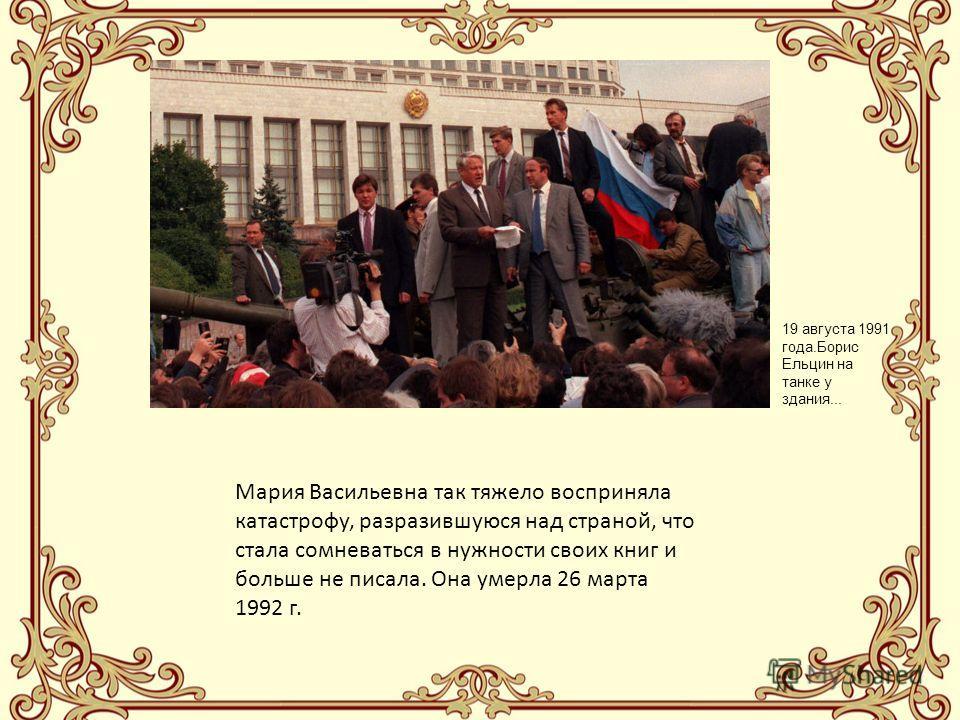 Мария Васильевна так тяжело восприняла катастрофу, разразившуюся над страной, что стала сомневаться в нужности своих книг и больше не писала. Она умерла 26 марта 1992 г. 19 августа 1991 года.Борис Ельцин на танке у здания...