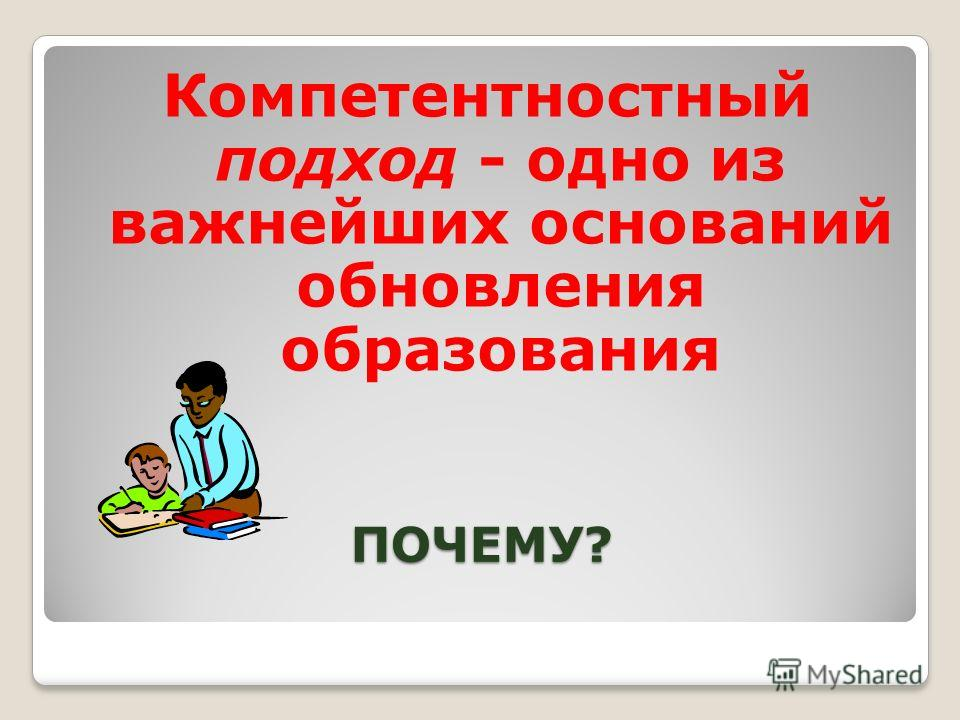 ПОЧЕМУ? Компетентностный подход - одно из важнейших оснований обновления образования