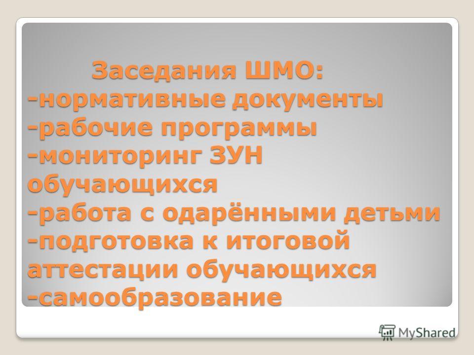Заседания ШМО: -нормативные документы -рабочие программы -мониторинг ЗУН обучающихся -работа с одарёнными детьми -подготовка к итоговой аттестации обучающихся -самообразование Заседания ШМО: -нормативные документы -рабочие программы -мониторинг ЗУН о