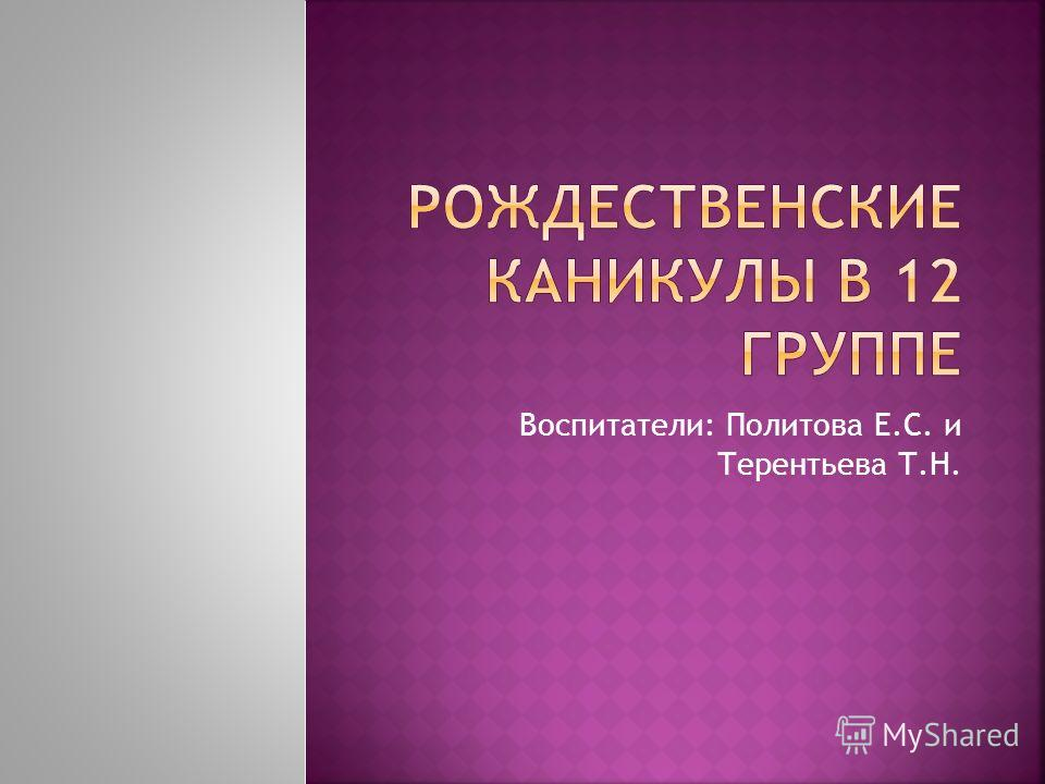 Воспитатели: Политова Е.С. и Терентьева Т.Н.