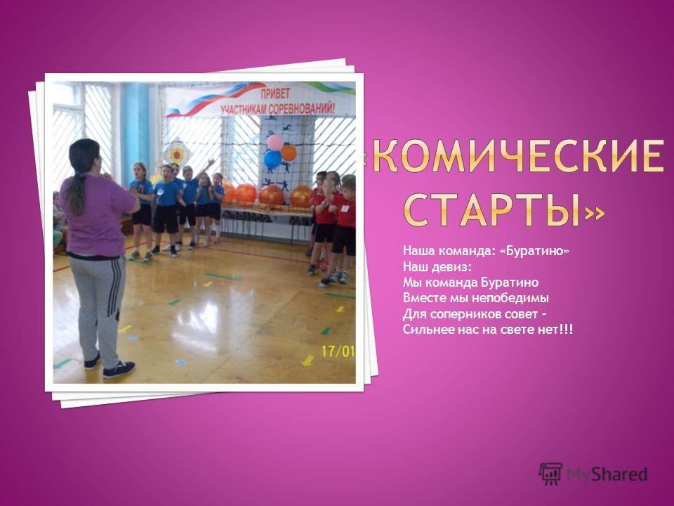 Наша команда: «Буратино» Наш девиз: Мы команда Буратино Вместе мы непобедимы Для соперников совет – Сильнее нас на свете нет!!!