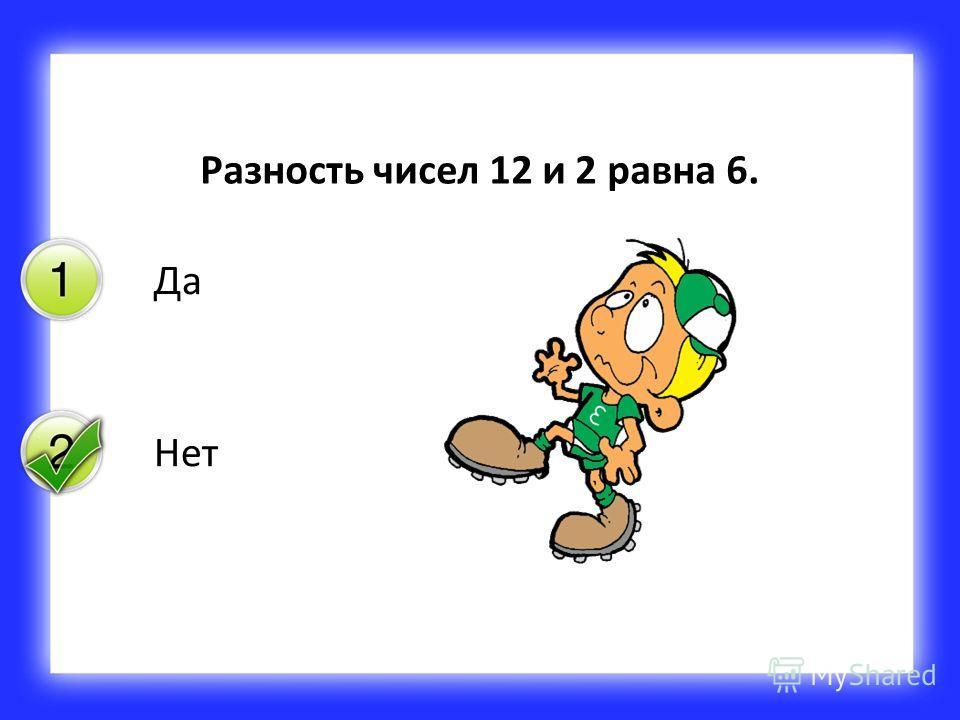 Да Нет Разность чисел 12 и 2 равна 6.