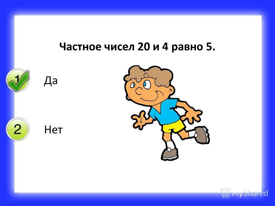 Да Нет Частное чисел 20 и 4 равно 5.