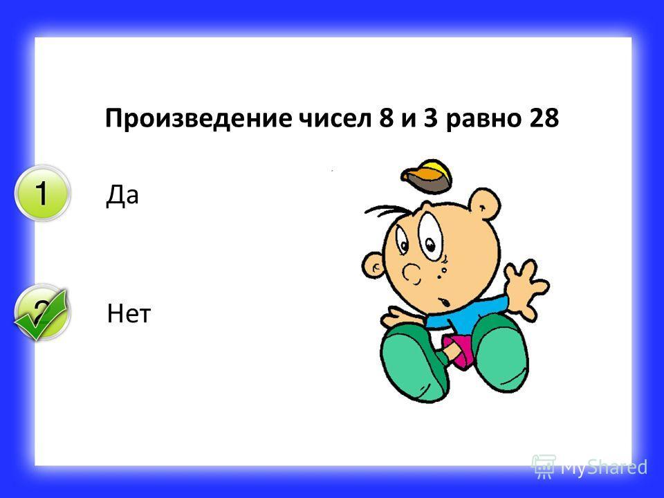 Да Нет Произведение чисел 8 и 3 равно 28