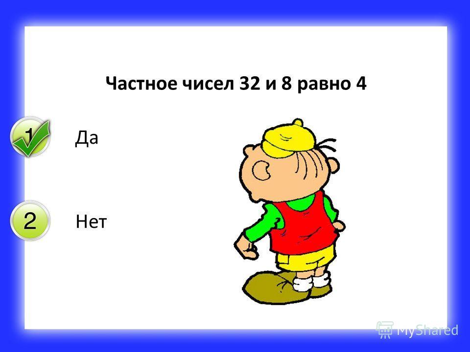 Да Нет Частное чисел 32 и 8 равно 4