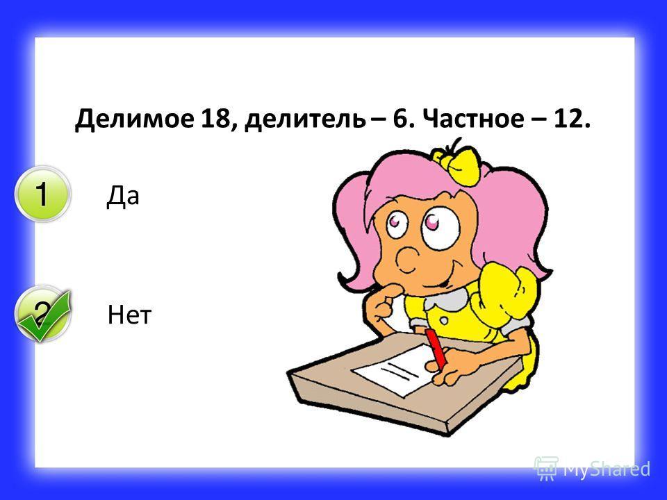 Да Нет Делимое 18, делитель – 6. Частное – 12.