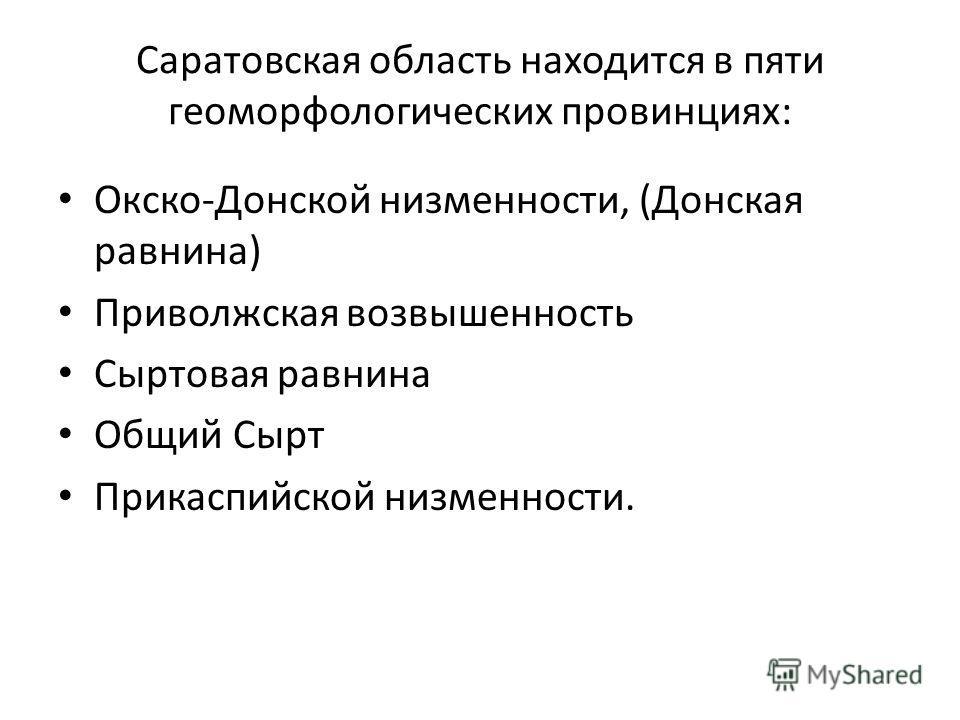 Саратовская область находится в пяти геоморфологических провинциях: Окско-Донской низменности, (Донская равнина) Приволжская возвышенность Сыртовая равнина Общий Сырт Прикаспийской низменности.