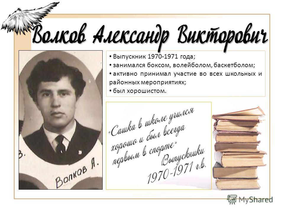 Выпускник 1970-1971 года; занимался боксом, волейболом, баскетболом; активно принимал участие во всех школьных и районных мероприятиях; был хорошистом.