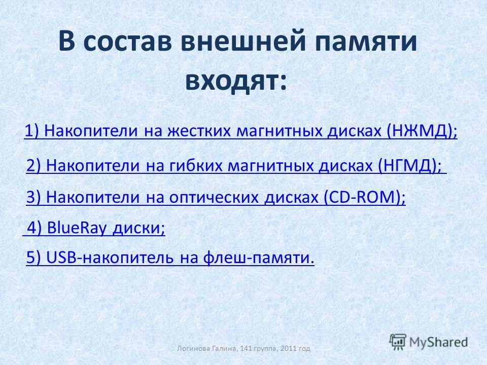 4) BlueRay диски; 4) BlueRay диски; В состав внешней памяти входят: 1) Накопители на жестких магнитных дисках (НЖМД); 2) Накопители на гибких магнитных дисках (НГМД); 3) Накопители на оптических дисках (CD-ROM); 5) USB-накопитель на флеш-памяти. Логи