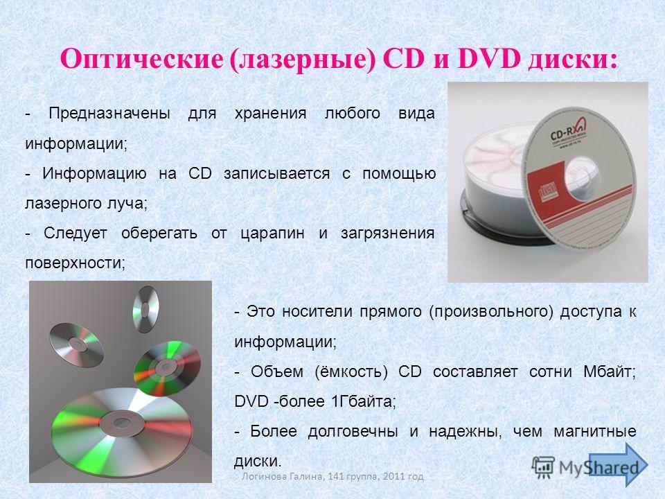 - Предназначены для хранения любого вида информации; - Информацию на CD записывается с помощью лазерного луча; - Следует оберегать от царапин и загрязнения поверхности; Оптические (лазерные) CD и DVD диски: - Это носители прямого (произвольного) дост