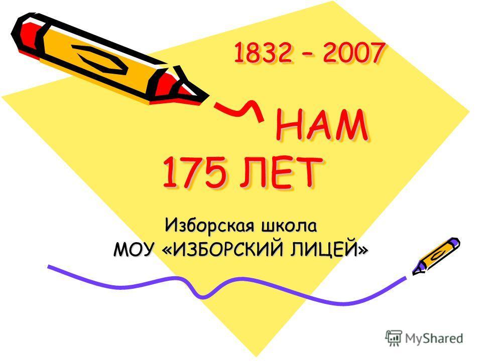1832 – 2007 НАМ 175 ЛЕТ 1832 – 2007 НАМ 175 ЛЕТ Изборская школа МОУ «ИЗБОРСКИЙ ЛИЦЕЙ»