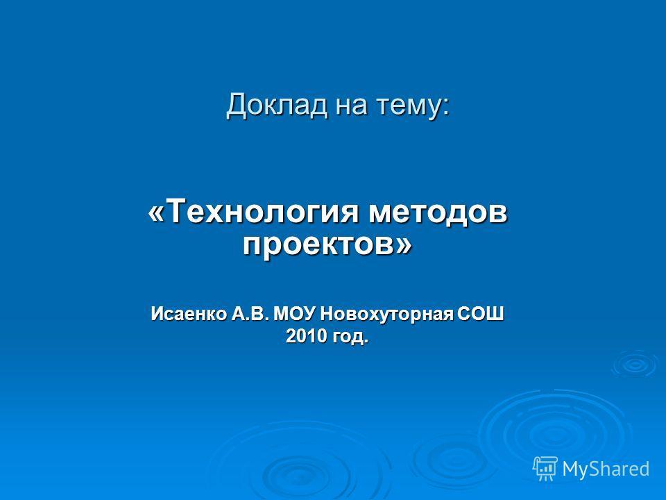 Доклад на тему: «Технология методов проектов» Исаенко А.В. МОУ Новохуторная СОШ 2010 год.