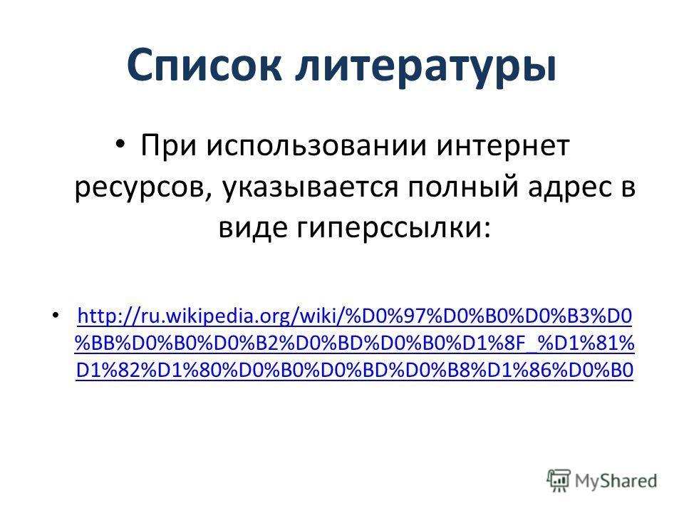 Список литературы При использовании интернет ресурсов, указывается полный адрес в виде гиперссылки: http://ru.wikipedia.org/wiki/%D0%97%D0%B0%D0%B3%D0 %BB%D0%B0%D0%B2%D0%BD%D0%B0%D1%8F_%D1%81% D1%82%D1%80%D0%B0%D0%BD%D0%B8%D1%86%D0%B0 http://ru.wikip