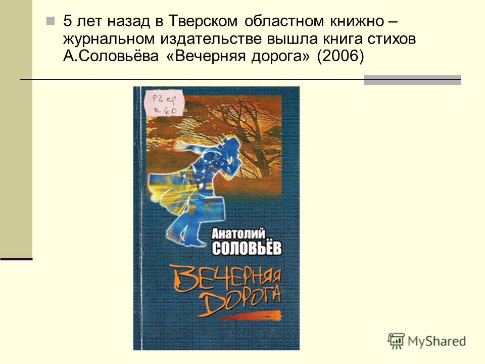 5 лет назад в Тверском областном книжно – журнальном издательстве вышла книга стихов А.Соловьёва «Вечерняя дорога» (2006)