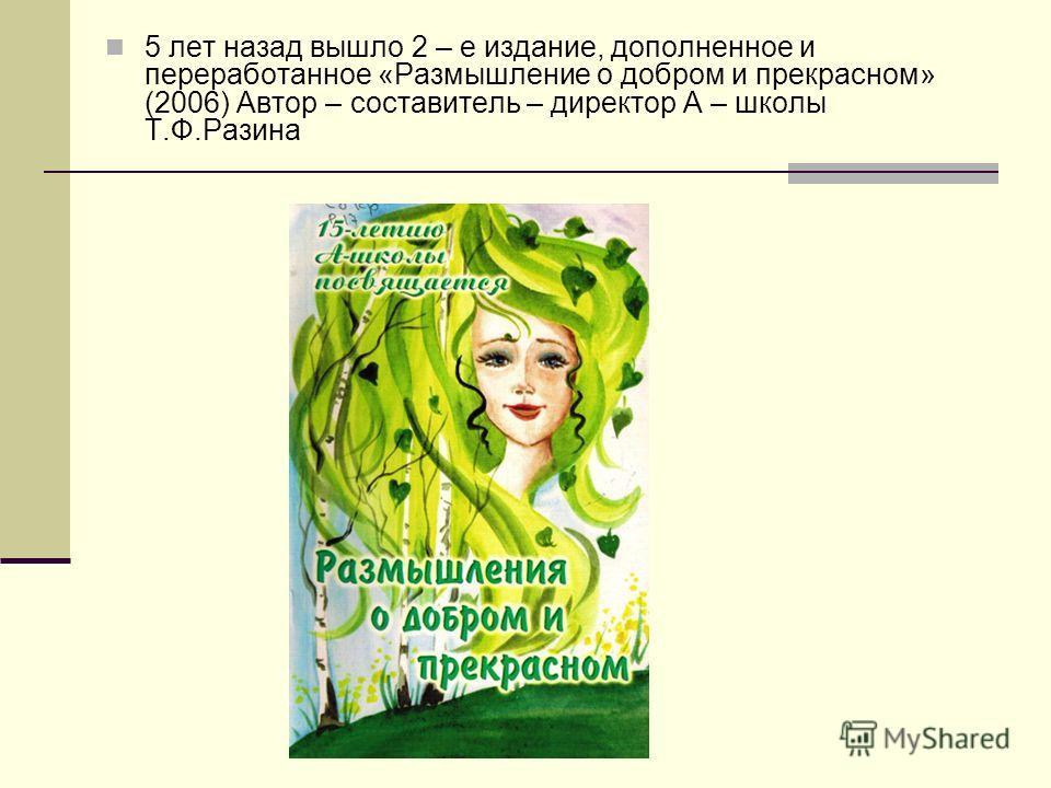 5 лет назад вышло 2 – е издание, дополненное и переработанное «Размышление о добром и прекрасном» (2006) Автор – составитель – директор А – школы Т.Ф.Разина