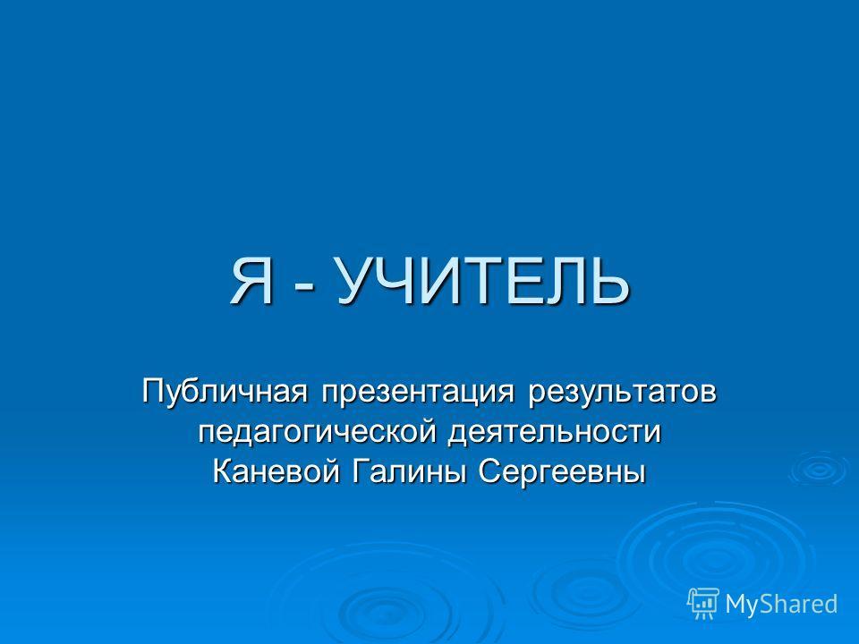 Я - УЧИТЕЛЬ Публичная презентация результатов педагогической деятельности Каневой Галины Сергеевны