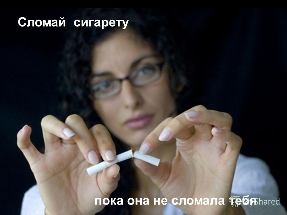 Сломай сигарету пока она не сломала тебя