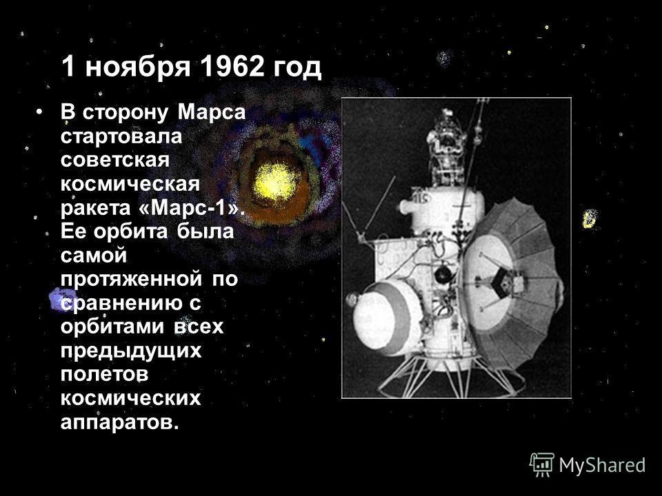 1 ноября 1962 год В сторону Марса стартовала советская космическая ракета «Марс-1». Ее орбита была самой протяженной по сравнению с орбитами всех предыдущих полетов космических аппаратов.
