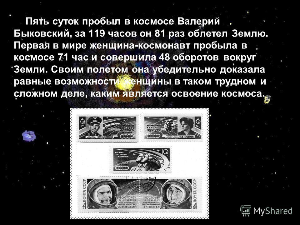 Пять суток пробыл в космосе Валерий Быковский, за 119 часов он 81 раз облетел Землю. Первая в мире женщина-космонавт пробыла в космосе 71 час и совершила 48 оборотов вокруг Земли. Своим полетом она убедительно доказала равные возможности женщины в та