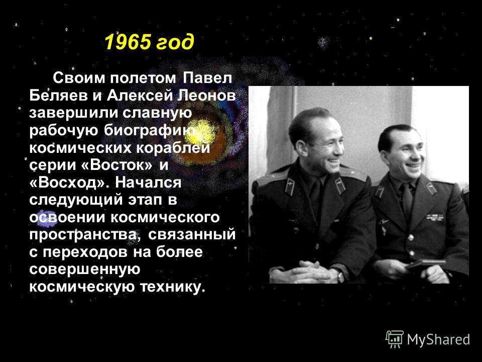 1965 год Своим полетом Павел Беляев и Алексей Леонов завершили славную рабочую биографию космических кораблей серии «Восток» и «Восход». Начался следующий этап в освоении космического пространства, связанный с переходов на более совершенную космическ