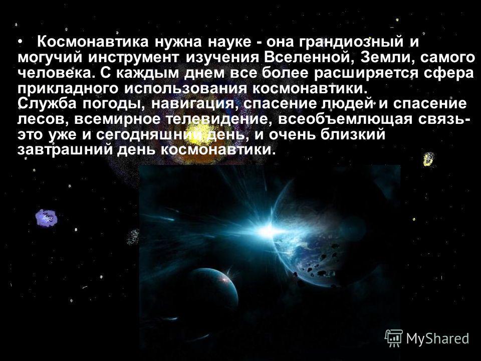 Космонавтика нужна науке - она грандиозный и могучий инструмент изучения Вселенной, Земли, самого человека. С каждым днем все более расширяется сфера прикладного использования космонавтики. Служба погоды, навигация, спасение людей и спасение лесов, в