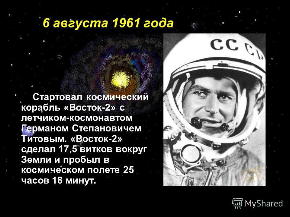 6 августа 1961 года Стартовал космический корабль «Восток-2» с летчиком-космонавтом Германом Степановичем Титовым. «Восток-2» сделал 17,5 витков вокруг Земли и пробыл в космическом полете 25 часов 18 минут.