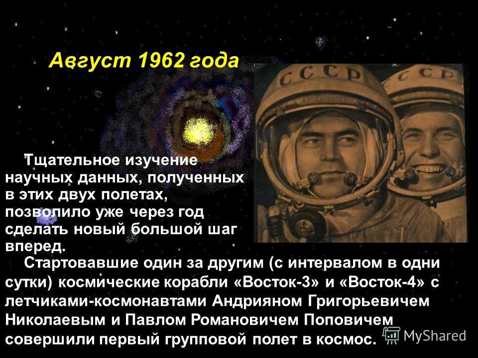 Август 1962 года Тщательное изучение научных данных, полученных в этих двух полетах, позволило уже через год сделать новый большой шаг вперед. Стартовавшие один за другим (с интервалом в одни сутки) космические корабли «Восток-3» и «Восток-4» с летчи