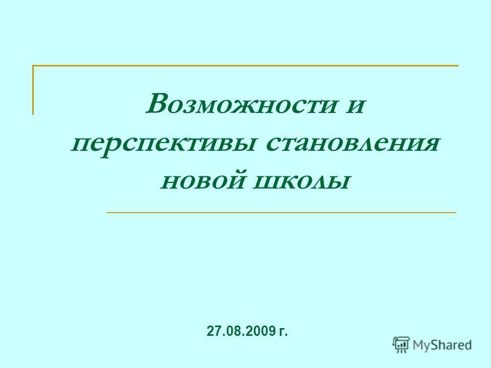 Возможности и перспективы становления новой школы 27.08.2009 г.