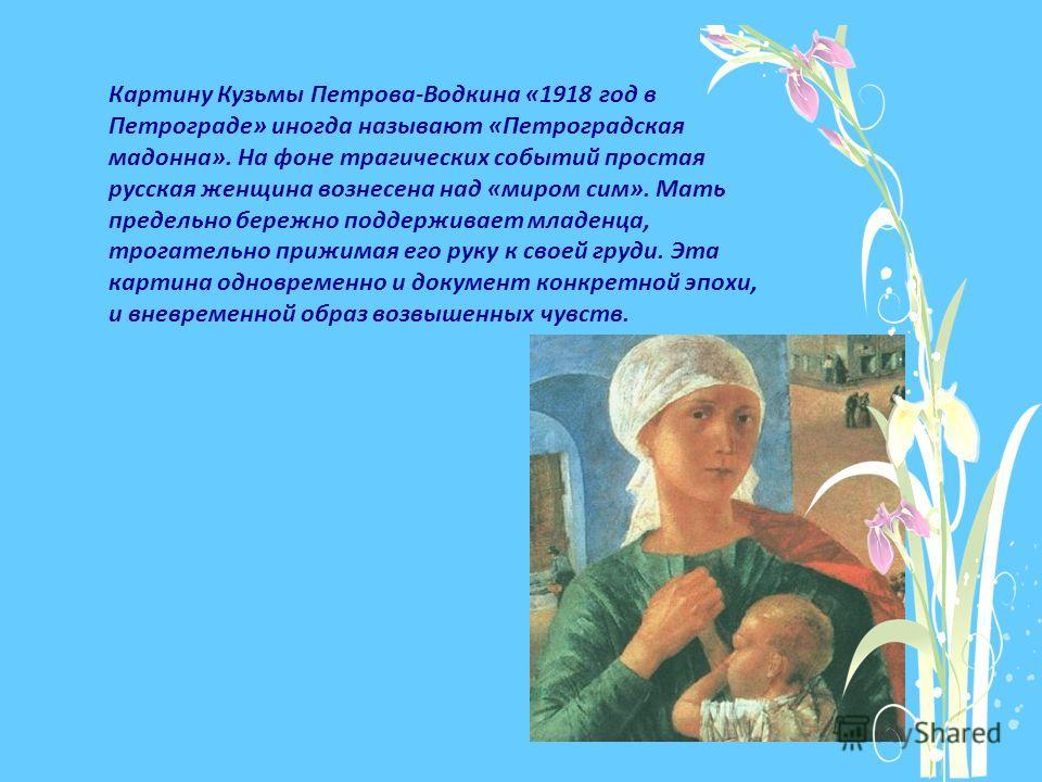 Картину Кузьмы Петрова-Водкина «1918 год в Петрограде» иногда называют «Петроградская мадонна». На фоне трагических событий простая русская женщина вознесена над «миром сим». Мать предельно бережно поддерживает младенца, трогательно прижимая его руку