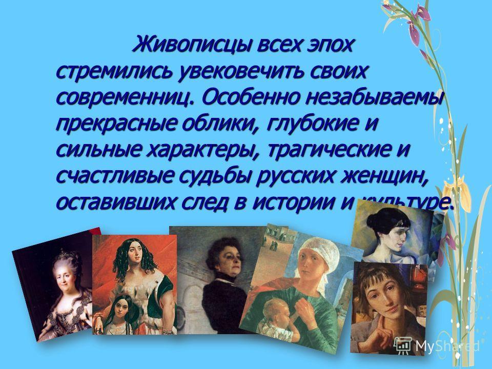 Живописцы всех эпох стремились увековечить своих современниц. Особенно незабываемы прекрасные облики, глубокие и сильные характеры, трагические и счастливые судьбы русских женщин, оставивших след в истории и культуре. Живописцы всех эпох стремились у