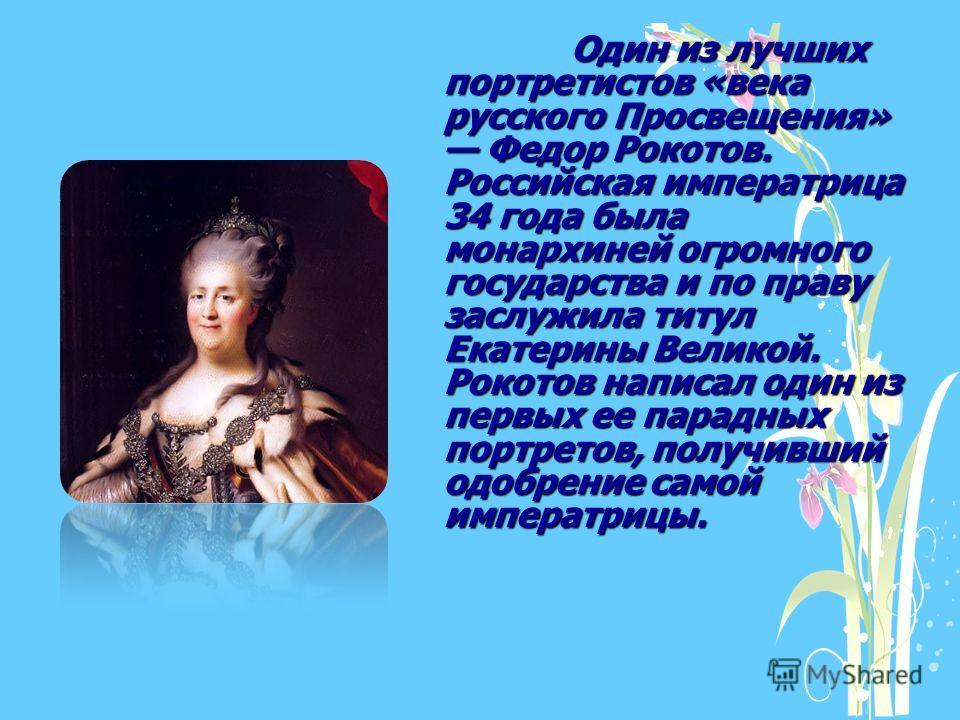 Один из лучших портретистов «века русского Просвещения» Федор Рокотов. Российская императрица 34 года была монархиней огромного государства и по праву заслужила титул Екатерины Великой. Рокотов написал один из первых ее парадных портретов, получивший