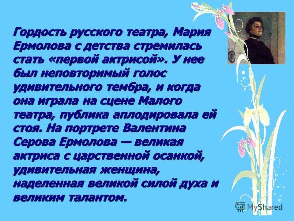 Гордость русского театра, Мария Ермолова с детства стремилась стать «первой актрисой». У нее был неповторимый голос удивительного тембра, и когда она играла на сцене Малого театра, публика аплодировала ей стоя. На портрете Валентина Серова Ермолова в