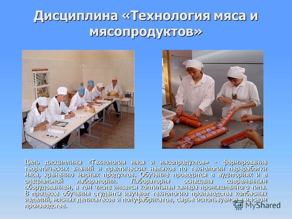 Дисциплина «Технология мяса и мясопродуктов» Цель дисциплины «Технология мяса и мясопродуктов» - формирование теоретических знаний и практических навыков по технологии переработки мяса, хранению мясных продуктов. Обучение проводится в аудиториях и в