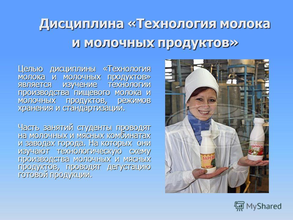 Дисциплина «Технология молока и молочных продуктов» Целью дисциплины «Технология молока и молочных продуктов» является изучение технологии производства пищевого молока и молочных продуктов, режимов хранения и стандартизации. Часть занятий студенты пр