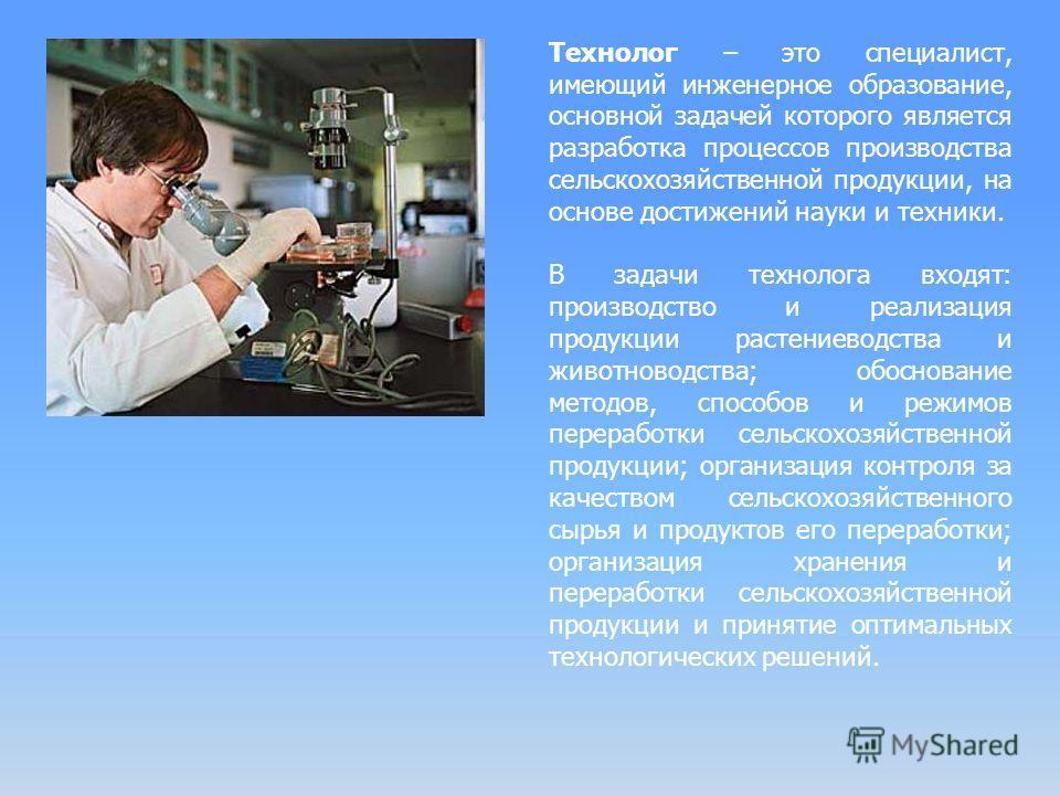 Технолог – это специалист, имеющий инженерное образование, основной задачей которого является разработка процессов производства сельскохозяйственной продукции, на основе достижений науки и техники. В задачи технолога входят: производство и реализация