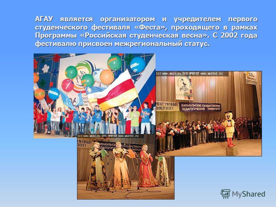 АГАУ является организатором и учредителем первого студенческого фестиваля «Феста», проходящего в рамках Программы «Российская студенческая весна». С 2002 года фестивалю присвоен межрегиональный статус.
