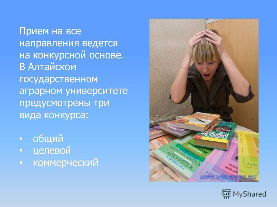 Прием на все направления ведется на конкурсной основе. В Алтайском государственном аграрном университете предусмотрены три вида конкурса: общий целевой коммерческий