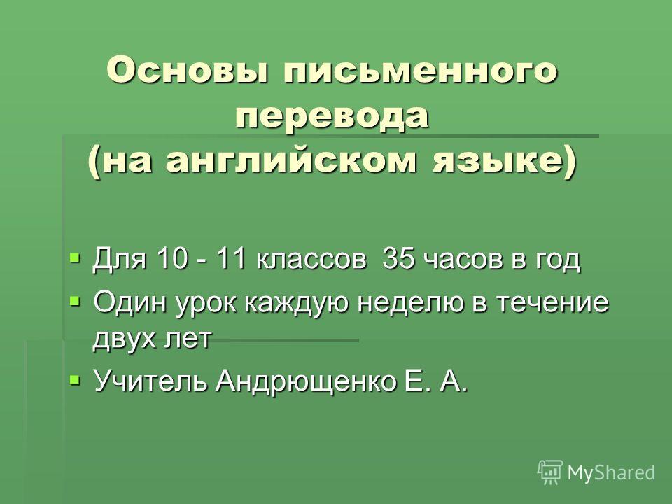 Основы письменного перевода (на английском языке) Для 10 - 11 классов 35 часов в год Для 10 - 11 классов 35 часов в год Один урок каждую неделю в течение двух лет Один урок каждую неделю в течение двух лет Учитель Андрющенко Е. А. Учитель Андрющенко