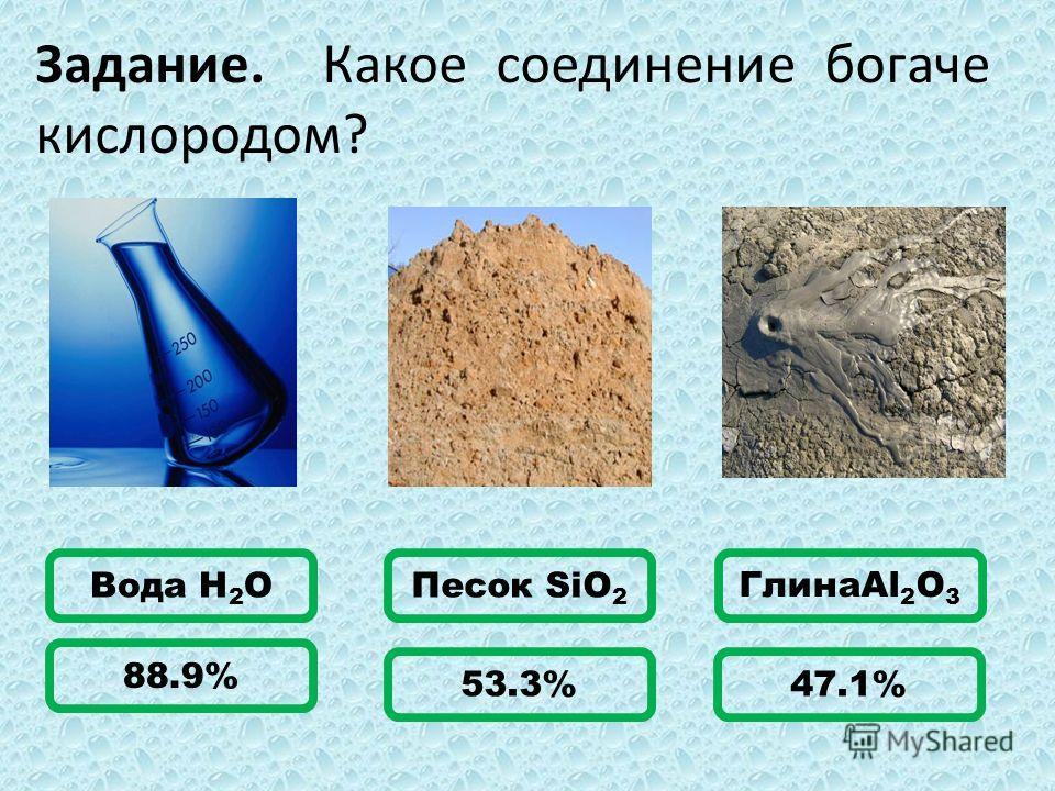 Задание. Какое соединение богаче кислородом? Вода H 2 OПесок SiO 2 ГлинаAl 2 O 3 88.9% 53.3%47.1%