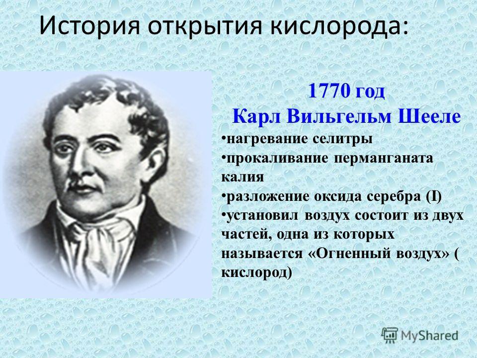 История открытия кислорода: 1770 год Карл Вильгельм Шееле нагревание селитры прокаливание перманганата калия разложение оксида серебра (I) установил воздух состоит из двух частей, одна из которых называется «Огненный воздух» ( кислород)