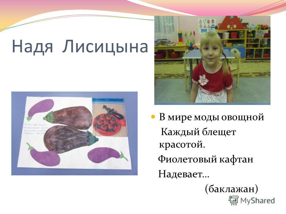 Надя Лисицына В мире моды овощной Каждый блещет красотой. Фиолетовый кафтан Надевает… (баклажан)