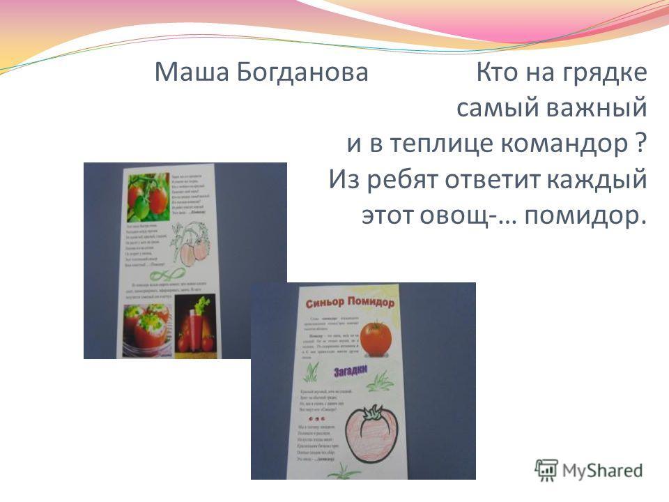Маша Богданова Кто на грядке самый важный и в теплице командор ? Из ребят ответит каждый этот овощ-… помидор.