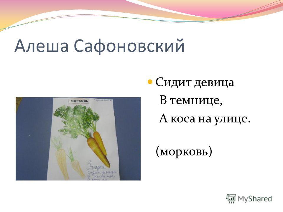 Алеша Сафоновский Сидит девица В темнице, А коса на улице. (морковь)