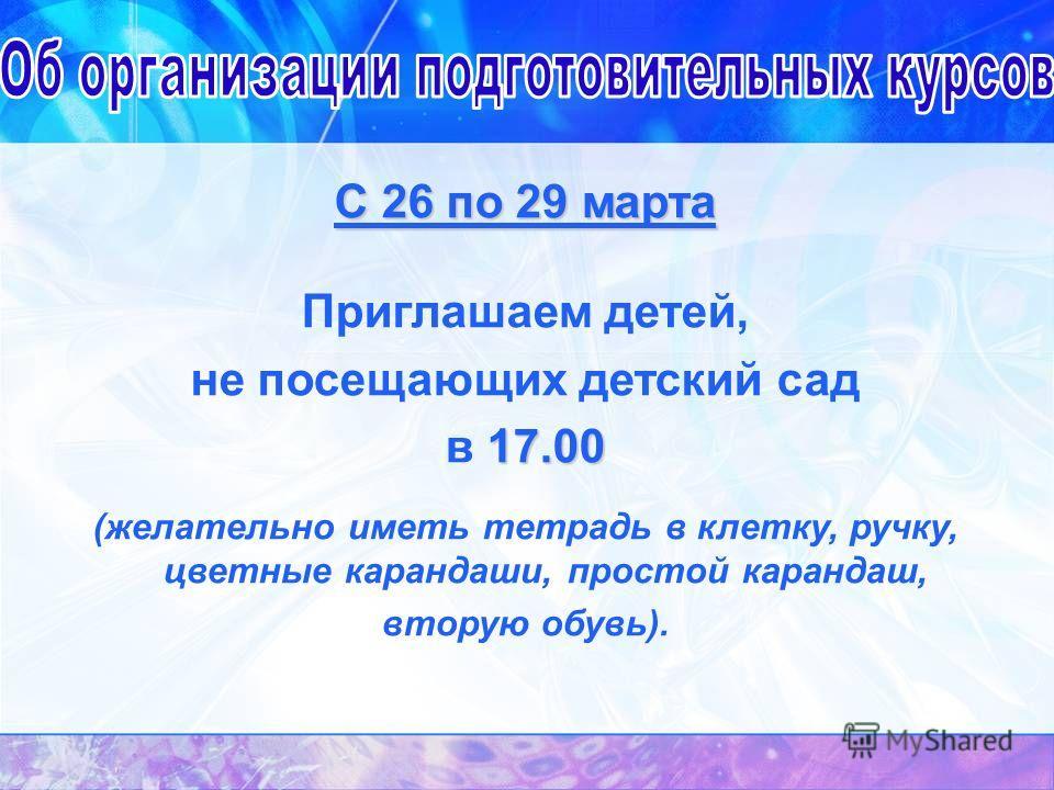 С 26 по 29 марта Приглашаем детей, не посещающих детский сад 17.00 в 17.00 (желательно иметь тетрадь в клетку, ручку, цветные карандаши, простой карандаш, вторую обувь).