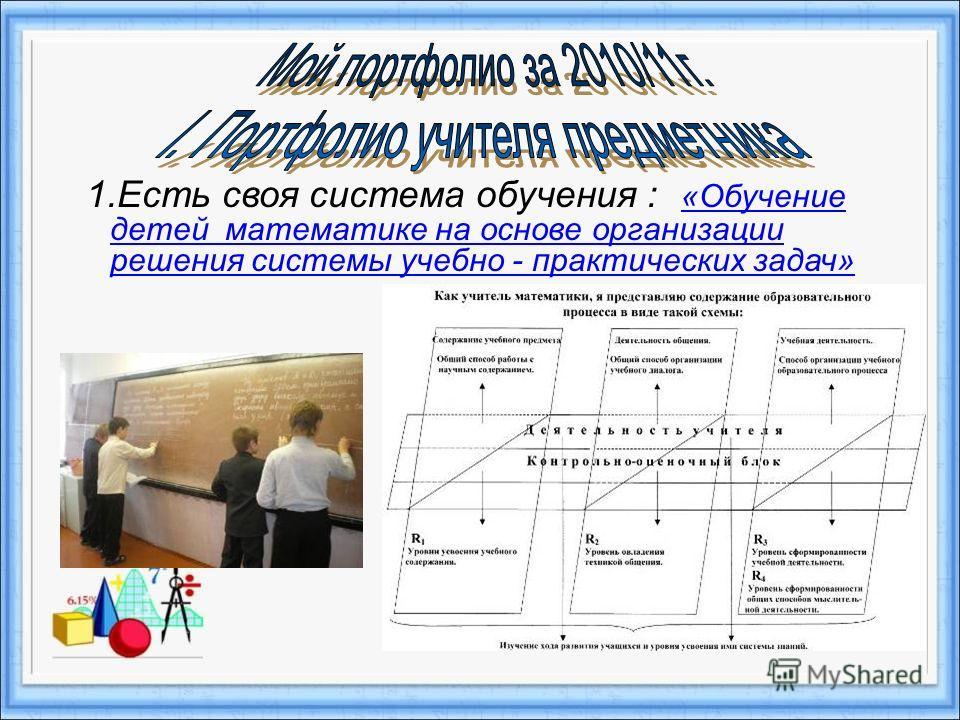 1.Есть своя система обучения : «Обучение детей математике на основе организации решения системы учебно - практических задач» «Обучение детей математике на основе организации решения системы учебно - практических задач»