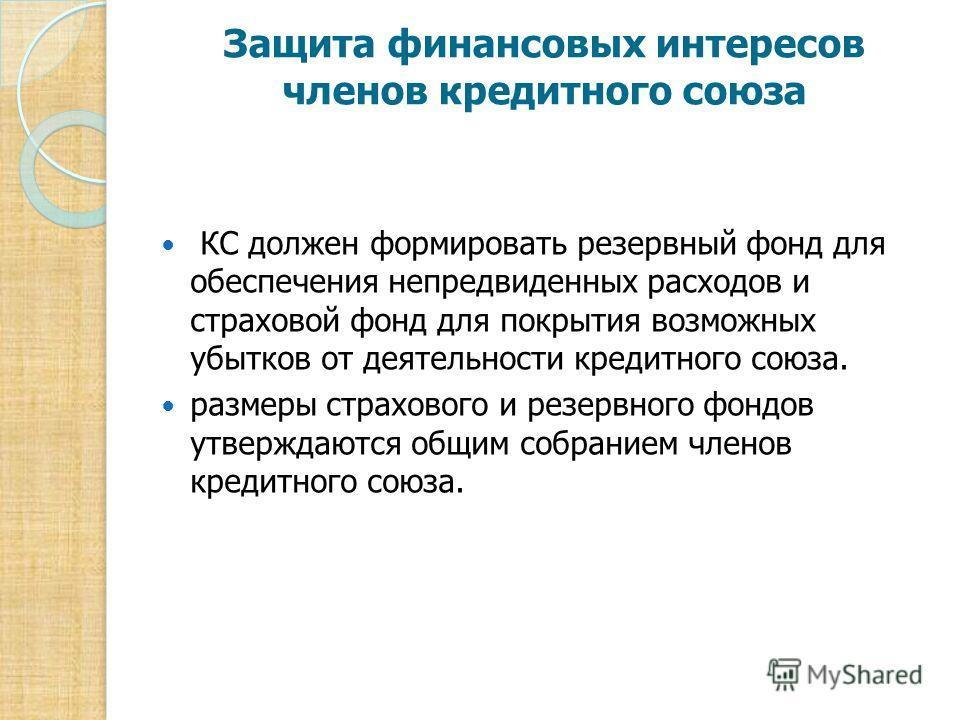 Защита финансовых интересов членов кредитного союза КС должен формировать резервный фонд для обеспечения непредвиденных расходов и страховой фонд для покрытия возможных убытков от деятельности кредитного союза. размеры страхового и резервного фондов