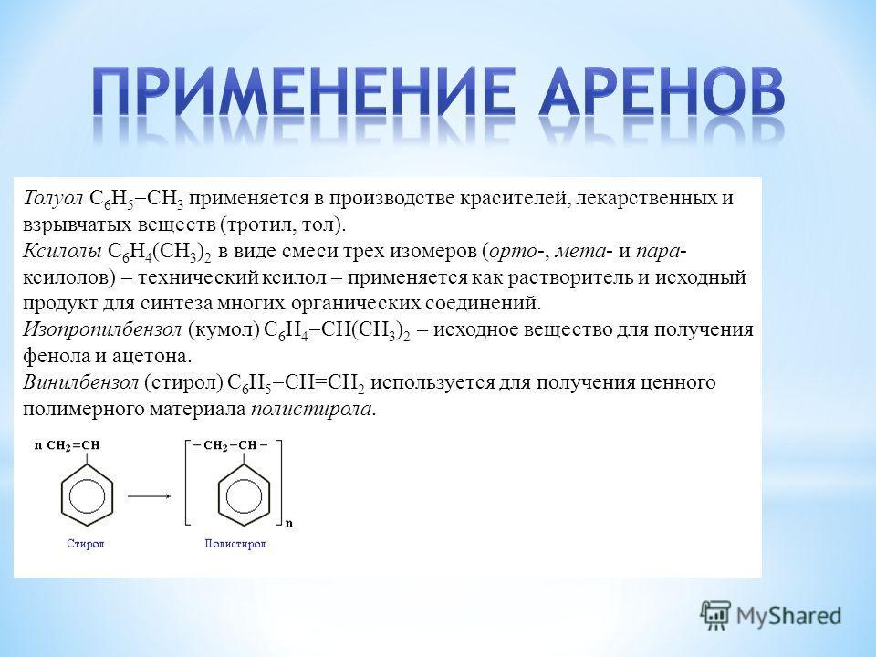 Толуол С 6 Н 5 СН 3 применяется в производстве красителей, лекарственных и взрывчатых веществ (тротил, тол). Ксилолы С 6 Н 4 (СН 3 ) 2 в виде смеси трех изомеров (орто-, мета- и пара- ксилолов) – технический ксилол – применяется как растворитель и ис